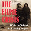 Image for The Fiume Crisis: Life in the Wake of the Habsburg Empire